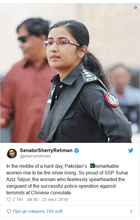 Twitter допис, автор: @sherryrehman: In the middle of a hard day, Pakistan's 🇵🇰remarkable women rise to be the silver lining. So proud of SSP Suhai Aziz Talpur, the woman who fearlessly spearheaded the vanguard of the successful police operation against terrorists at Chinese consulate.