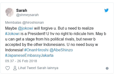 Twitter pesan oleh @shmeysarah: Maybe @jokowi will forgive u. But u need to realize #Jokowi is a President! U hv no right to ridicule him. May b u can get a stage from his political rivals, but never b accepted by the other Indonesians. U no need busy w Indonesia! #OnanHiroshi @AbeShinzo #JapaneseEmbassyJakarta