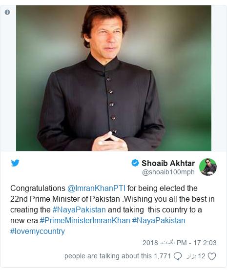 ٹوئٹر پوسٹس @shoaib100mph کے حساب سے: Congratulations @ImranKhanPTI for being elected the 22nd Prime Minister of Pakistan .Wishing you all the best in creating the #NayaPakistan and taking  this country to a new era.#PrimeMinisterImranKhan #NayaPakistan #lovemycountry