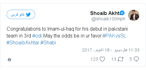 ٹوئٹر پوسٹس @shoaib100mph کے حساب سے: Congratulations to Imam-ul-haq for his debut in pakistani team in 3rd #odi.May the odds be in ur favor.#PAKvsSL #ShoaibAkhtar #Shabi