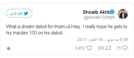 ٹوئٹر پوسٹس @shoaib100mph کے حساب سے: What a dream debut for Imam-ul-Haq . I really hope he gets to his maiden 100 on his debut..