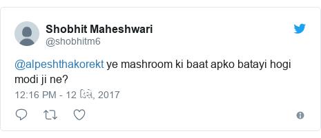 Twitter post by @shobhitm6: @alpeshthakorekt ye mashroom ki baat apko batayi hogi modi ji ne?
