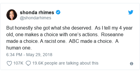 Twitter post by @shondarhimes: But honestly she got what she deserved.  As I tell my 4 year old, one makes a choice with one's actions.  Roseanne made a choice. A racist one.  ABC made a choice.  A human one.
