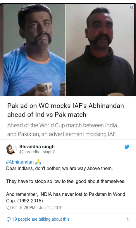 Twitter post by @shraddha_singh7: #Abhinandan 🙏Dear Indians, don't bother, we are way above them.They have to stoop so low to feel good about themselves.And remember, INDIA has never lost to Pakistan in World Cup. (1992-2015)