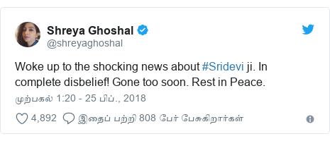 டுவிட்டர் இவரது பதிவு @shreyaghoshal: Woke up to the shocking news about #Sridevi ji. In complete disbelief! Gone too soon. Rest in Peace.