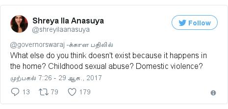 டுவிட்டர் இவரது பதிவு @shreyilaanasuya: What else do you think doesn't exist because it happens in the home? Childhood sexual abuse? Domestic violence?