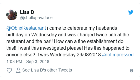 Twitter post by @shullupayaface: @OblixRestaurant i came to celebrate my husbands birthday on Wednesday and was charged twice bith at the resturant and the bar!! How can a fine establishment do this!! I want this investigated please! Has this happened to anyone else? It was Wednesday 29/08/2018 #notimpressed