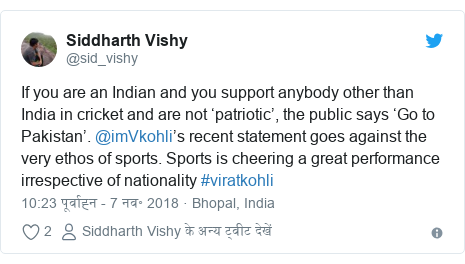 ट्विटर पोस्ट @sid_vishy: If you are an Indian and you support anybody other than India in cricket and are not 'patriotic', the public says 'Go to Pakistan'. @imVkohli's recent statement goes against the very ethos of sports. Sports is cheering a great performance irrespective of nationality #viratkohli