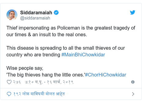 Twitter post by @siddaramaiah: Thief impersonating as Policeman is the greatest tragedy of our times & an insult to the real ones.This disease is spreading to all the small thieves of our country who are trending #MainBhiChowkidarWise people say,'The big thieves hang the little ones.'#ChorHiChowkidar
