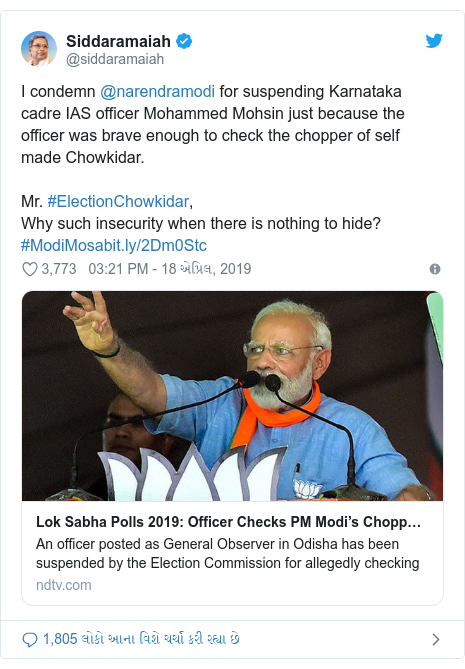 Twitter post by @siddaramaiah: I condemn @narendramodi for suspending Karnataka cadre IAS officer Mohammed Mohsin just because the officer was brave enough to check the chopper of self made Chowkidar.Mr. #ElectionChowkidar,Why such insecurity when there is nothing to hide?#ModiMosa
