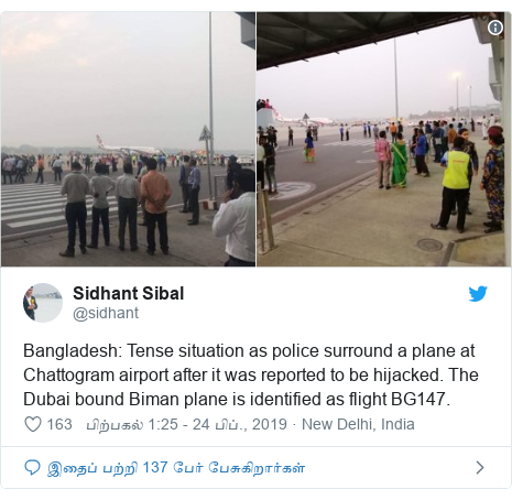 டுவிட்டர் இவரது பதிவு @sidhant: Bangladesh  Tense situation as police surround a plane at Chattogram airport after it was reported to be hijacked. The Dubai bound Biman plane is identified as flight BG147.