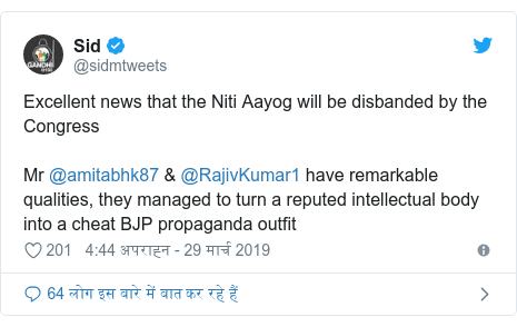 ट्विटर पोस्ट @sidmtweets: Excellent news that the Niti Aayog will be disbanded by the Congress Mr @amitabhk87 & @RajivKumar1 have remarkable qualities, they managed to turn a reputed intellectual body into a cheat BJP propaganda outfit