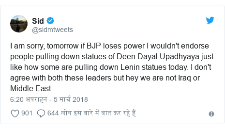 ट्विटर पोस्ट @sidmtweets: I am sorry, tomorrow if BJP loses power I wouldn't endorse people pulling down statues of Deen Dayal Upadhyaya just like how some are pulling down Lenin statues today. I don't agree with both these leaders but hey we are not Iraq or Middle East