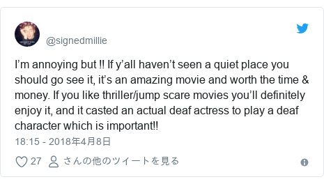 Twitter post by @signedmillie: I'm annoying but !! If y'all haven't seen a quiet place you should go see it, it's an amazing movie and worth the time & money. If you like thriller/jump scare movies you'll definitely enjoy it, and it casted an actual deaf actress to play a deaf character which is important!!