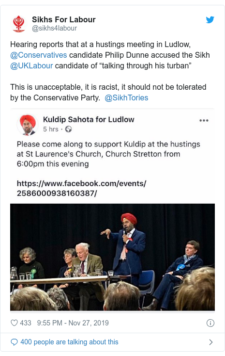 "Twitter post by @sikhs4labour: Hearing reports that at a hustings meeting in Ludlow, @Conservatives candidate Philip Dunne accused the Sikh @UKLabour candidate of ""talking through his turban""This is unacceptable, it is racist, it should not be tolerated by the Conservative Party.  @SikhTories"