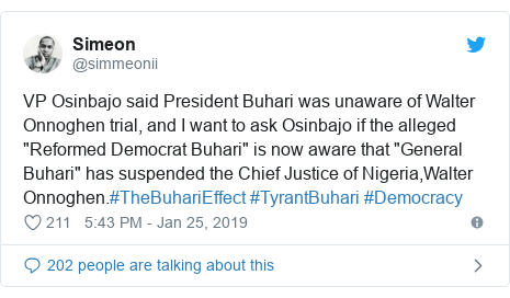 """Twitter post by @simmeonii: VP Osinbajo said President Buhari was unaware of Walter Onnoghen trial, and I want to ask Osinbajo if the alleged """"Reformed Democrat Buhari"""" is now aware that """"General Buhari"""" has suspended the Chief Justice of Nigeria,Walter Onnoghen.#TheBuhariEffect #TyrantBuhari #Democracy"""