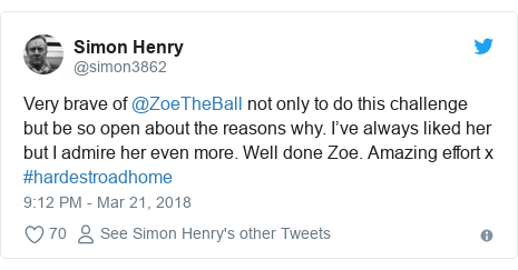 Twitter post by @simon3862: Very brave of @ZoeTheBall not only to do this challenge but be so open about the reasons why. I've always liked her but I admire her even more. Well done Zoe. Amazing effort x #hardestroadhome