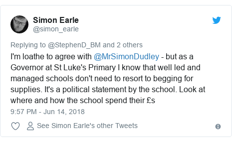 Twitter post by @simon_earle: I'm loathe to agree with @MrSimonDudley - but as a Governor at St Luke's Primary I know that well led and managed schools don't need to resort to begging for supplies. It's a political statement by the school. Look at where and how the school spend their £s