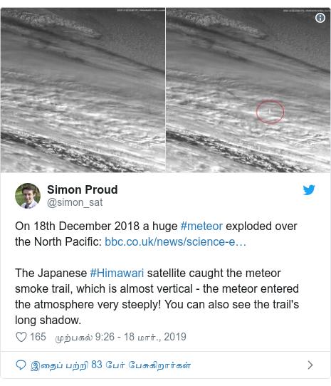 டுவிட்டர் இவரது பதிவு @simon_sat: On 18th December 2018 a huge #meteor exploded over the North Pacific  The Japanese #Himawari satellite caught the meteor smoke trail, which is almost vertical - the meteor entered the atmosphere very steeply! You can also see the trail's long shadow.