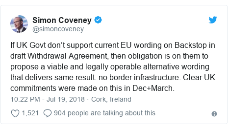 Twitter post by @simoncoveney: If UK Govt don't support current EU wording on Backstop in draft Withdrawal Agreement, then obligation is on them to propose a viable and legally operable alternative wording that delivers same result  no border infrastructure. Clear UK commitments were made on this in Dec+March.