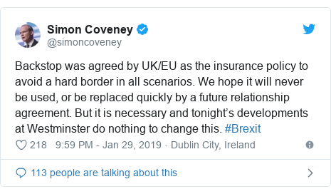 Twitter post by @simoncoveney: Backstop was agreed by UK/EU as the insurance policy to avoid a hard border in all scenarios. We hope it will never be used, or be replaced quickly by a future relationship agreement. But it is necessary and tonight's developments at Westminster do nothing to change this. #Brexit