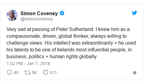 Twitter post by @simoncoveney: Very sad at passing of Peter Sutherland. I knew him as a compassionate, driven, global thinker, always willing to challenge views. His intellect was extraordinarily + he used his talents to be one of Irelands most influential people, in business, politics + human rights globally