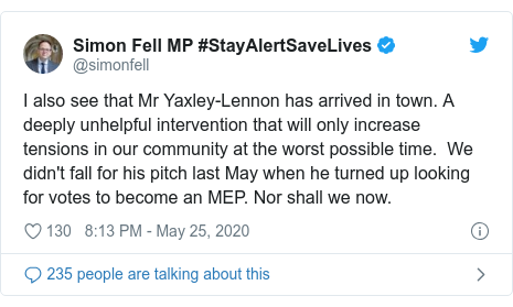 Twitter post by @simonfell: I also see that Mr Yaxley-Lennon has arrived in town. A deeply unhelpful intervention that will only increase tensions in our community at the worst possible time.  We didn't fall for his pitch last May when he turned up looking for votes to become an MEP. Nor shall we now.