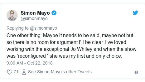 Twitter post by @simonmayo: One other thing. Maybe it needs to be said, maybe not but so there is no room for argument I'll be clear. I've loved working with the exceptional Jo Whiley and when the show was 'reconfigured ' she was my first and only choice.