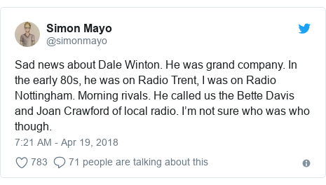 Twitter post by @simonmayo: Sad news about Dale Winton. He was grand company. In the early 80s, he was on Radio Trent, I was on Radio Nottingham. Morning rivals. He called us the Bette Davis and Joan Crawford of local radio. I'm not sure who was who though.