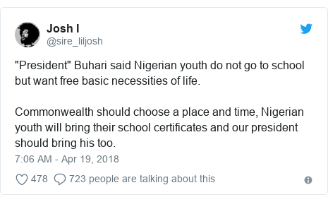 """Twitter post by @sire_liljosh: """"President"""" Buhari said Nigerian youth do not go to school but want free basic necessities of life. Commonwealth should choose a place and time, Nigerian youth will bring their school certificates and our president should bring his too."""