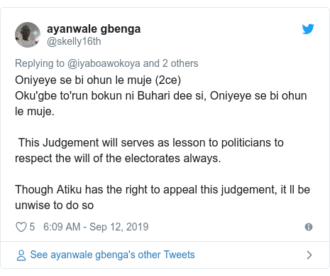 Twitter post by @skelly16th: Oniyeye se bi ohun le muje (2ce)Oku'gbe to'run bokun ni Buhari dee si, Oniyeye se bi ohun le muje. This Judgement will serves as lesson to politicians to respect the will of the electorates always.Though Atiku has the right to appeal this judgement, it ll be unwise to do so