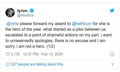 Twitter post by @slowthai: .@nme please forward my award to @kathbum for she is the hero of the year. what started as a joke between us escalated to a point of shameful actions on my part. i want to unreservedly apologise, there is no excuse and I am sorry. i am not a hero. (1/2)
