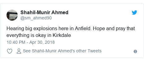 Twitter post by @sm_ahmed90: Hearing big explosions here in Anfield. Hope and pray that everything is okay in Kirkdale