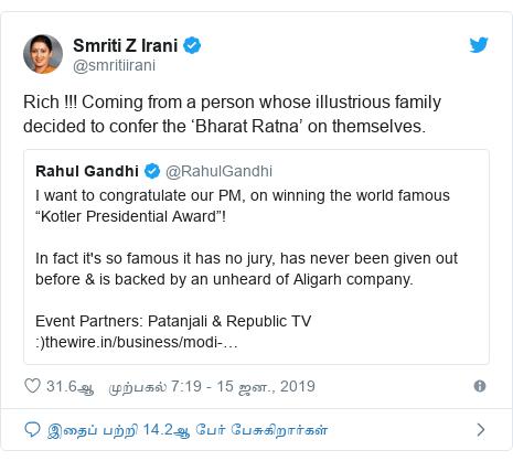 டுவிட்டர் இவரது பதிவு @smritiirani: Rich !!! Coming from a person whose illustrious family decided to confer the 'Bharat Ratna' on themselves.