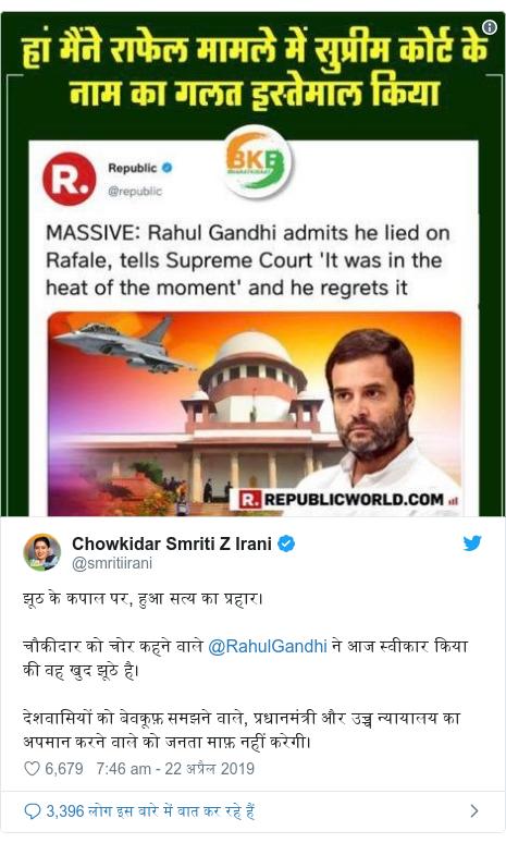 ट्विटर पोस्ट @smritiirani: झूठ के कपाल पर, हुआ सत्य का प्रहार।चौकीदार को चोर कहने वाले @RahulGandhi ने आज स्वीकार किया की वह खुद झूठे है।देशवासियों को बेवकूफ़ समझने वाले, प्रधानमंत्री और उच्च न्यायालय का अपमान करने वाले को जनता माफ़ नहीं करेगी।