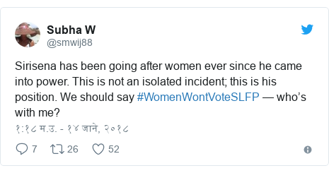 Twitter post by @smwij88: Sirisena has been going after women ever since he came into power. This is not an isolated incident; this is his position. We should say #WomenWontVoteSLFP — who's with me?