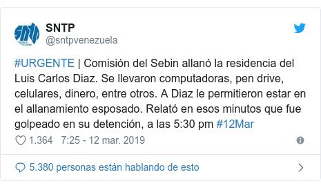 Publicación de Twitter por @sntpvenezuela: #URGENTE | Comisión del Sebin allanó la residencia del Luis Carlos Diaz. Se llevaron computadoras, pen drive, celulares, dinero, entre otros. A Diaz le permitieron estar en el allanamiento esposado. Relató en esos minutos que fue golpeado en su detención, a las 5 30 pm #12Mar