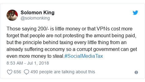 Twitter post by @solomonking: Those saying 200/- is little money or that VPNs cost more forget that people are not protesting the amount being paid, but the principle behind taxing every little thing from an already suffering economy so a corrupt government can get even more money to steal.#SocialMediaTax