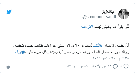 تويتر رسالة بعث بها @someone_saudi: للي يقول ما يعنيني تهديد #ترامب .أيّ خفض لاسعار #النفط لمستوى ٦٠ دولار يعني اجراءات تقشف جديدة كخفض رواتب ورفع اسعار الطاقة وربما فرض ضرائب جديدة ..كل شيء متوقع#أوبك