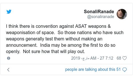 ٹوئٹر پوسٹس @sonaliranade کے حساب سے: I think there is convention against ASAT weapons & weaponisation of space.  So those nations who have such weapons generally test them without making an announcement.  India may be among the first to do so openly.  Not sure how that will play out.