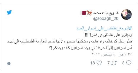 تويتر رسالة بعث بها @sooagh_20: #الدوحه_تنتفض_علي_اسوار_العديدرديتوو على هشتاق في قطر!!!!!قطر بنظركم خائنه وارهابيه ومشكلتها صغيره لانها تدعم المقاومة الفلسطينيه الي تهدد أمن اسرائيل !تونا عرفنا الي يهدد اسرائيل كأنه يهددكم !؟