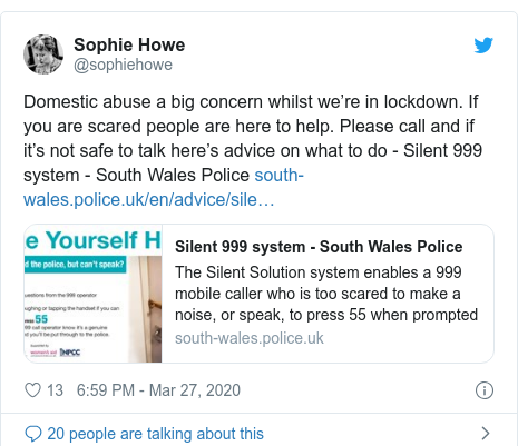 Twitter post by @sophiehowe: Domestic abuse a big concern whilst we're in lockdown. If you are scared people are here to help. Please call and if it's not safe to talk here's advice on what to do - Silent 999 system - South Wales Police