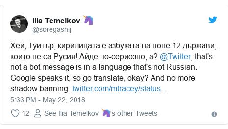 Twitter post by @soregashij: Хей, Туитър, кирилицата е азбуката на поне 12 държави, които не са Русия! Айде по-сериозно, а? @Twitter, that's not a bot message is in a language that's not Russian. Google speaks it, so go translate, okay? And no more shadow banning.