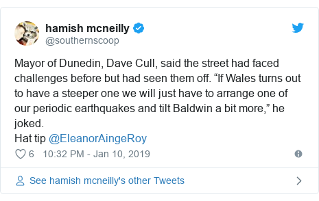 "Twitter post by @southernscoop: Mayor of Dunedin, Dave Cull, said the street had faced challenges before but had seen them off. ""If Wales turns out to have a steeper one we will just have to arrange one of our periodic earthquakes and tilt Baldwin a bit more,"" he joked. Hat tip @EleanorAingeRoy"