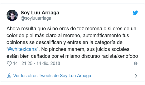 """Publicación de Twitter por @soyluuarriaga: Ahora resulta que si no eres de tez morena o si eres de un color de piel más claro al moreno, automáticamente tus opiniones se descalifican y entras en la categoría de """"#whitexicans"""". No pinches manem, sus juicios sociales están bien dañados por el mismo discurso racista/xenófobo"""