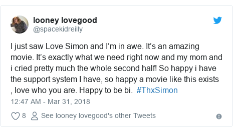 Twitter post by @spacekidreilly: I just saw Love Simon and I'm in awe. It's an amazing movie. It's exactly what we need right now and my mom and i cried pretty much the whole second half! So happy i have the support system I have, so happy a movie like this exists , love who you are. Happy to be bi.  #ThxSimon