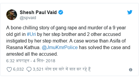 ट्विटर पोस्ट @spvaid: A bone chilling story of gang rape and murder of a 9 year old girl in #Uri by her step brother and 2 other accused instigated by her step mother. A case worse than Asifa of Rasana Kathua. @JmuKmrPolice has solved the case and arrested all the accused.