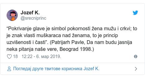 """Twitter post by @srecniprinc: """"Pokrivanje glave je simbol pokornosti žena mužu i crkvi; to je znak vlasti muškaraca nad ženama, to je princip uzvišenosti i časti"""". (Patrijarh Pavle, Da nam budu jasnija neka pitanja naše vere, Beograd 1998.)"""
