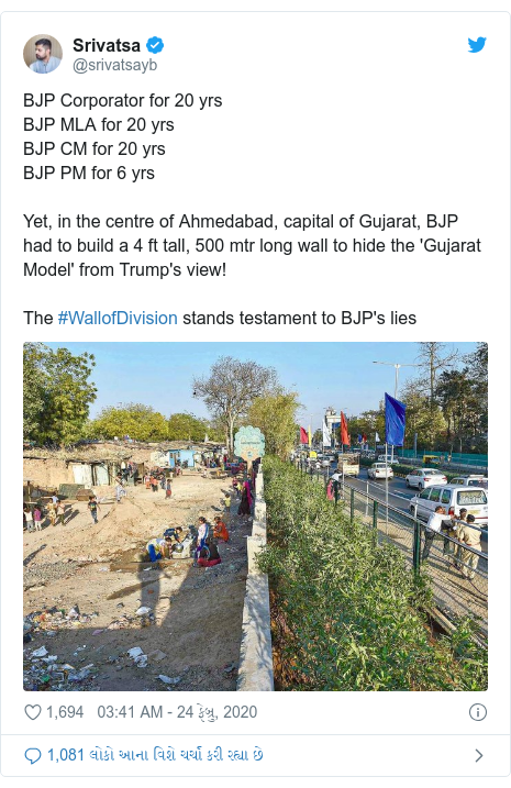Twitter post by @srivatsayb: BJP Corporator for 20 yrsBJP MLA for 20 yrsBJP CM for 20 yrsBJP PM for 6 yrsYet, in the centre of Ahmedabad, capital of Gujarat, BJP had to build a 4 ft tall, 500 mtr long wall to hide the 'Gujarat Model' from Trump's view!The #WallofDivision stands testament to BJP's lies