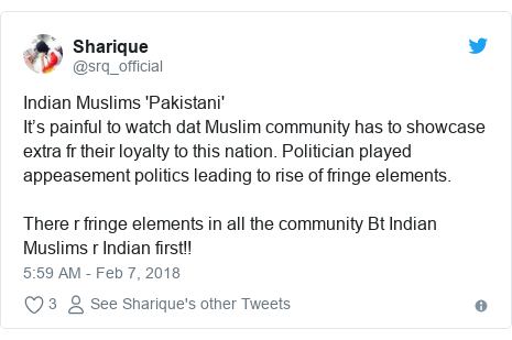Twitter post by @srq_official: Indian Muslims 'Pakistani'It's painful to watch dat Muslim community has to showcase extra fr their loyalty to this nation. Politician played appeasement politics leading to rise of fringe elements.There r fringe elements in all the community Bt Indian Muslims r Indian first!!